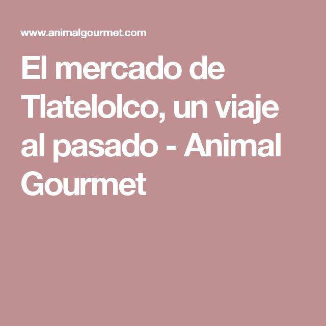 El mercado de Tlatelolco, un viaje al pasado - Animal Gourmet