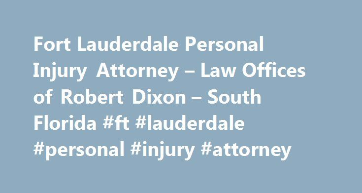 Fort Lauderdale Personal Injury Attorney – Law Offices of Robert Dixon – South Florida #ft #lauderdale #personal #injury #attorney http://nevada.remmont.com/fort-lauderdale-personal-injury-attorney-law-offices-of-robert-dixon-south-florida-ft-lauderdale-personal-injury-attorney/  Law Offices of Robert Dixon, Florida Personal Injury Law Firm Car Accident & Injury Attorney Serving: West Palm Beach, Hollywood, Ft. Lauderdale, and Orlando Have you recently been injured in an automobile or…