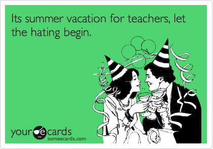 Funny Teacher Week Ecard: Its summer vacation for teachers, let the hating begin.