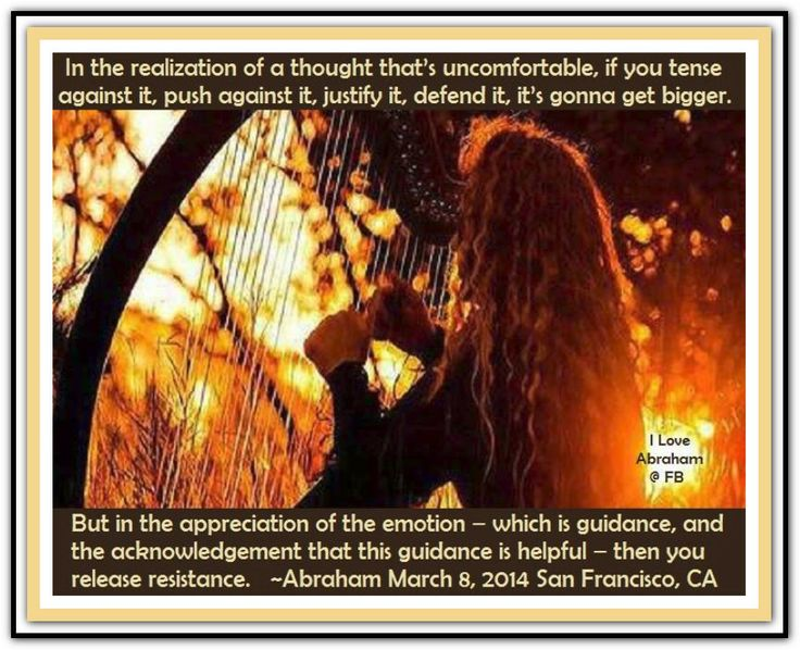 In the realization of a thought that's uncomfortable, if you tense against it, push against it, justify it, defend it, it's gonna get bigger. But in the appreciation of the emotion – which is guidance, and the acknowledgment that this guidance is helpful – then you release resistance. (For more text click twice then.. See more)  *Abraham-Hicks Quotes (AHQ1933) #workshop