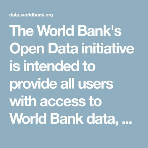 The World Bank's Open Data initiative is intended to provide all users with access to World Bank data, according to the Open Data Terms of Use. The data catalog is a listing of available World Bank datasets, including databases, pre-formatted tables, reports, and other resources.
