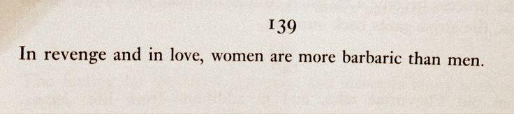 """In revenge and in love, women are more barbaric than men."" ― Friedrich Nietzsche"