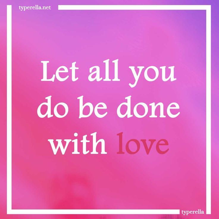 Let all you do be done in love: Show Him your love and gratefulness through obedience and contentment, through discipline and doing all with love and joy.
