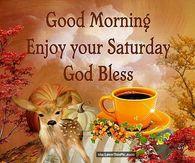 Good Morning Enjoy Your Saturday God Bless