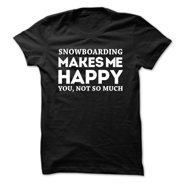 Snowboarding Makes Me Happy You Not So Much T-Shirt