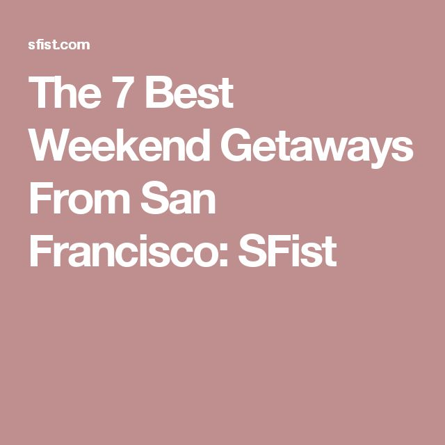 The 7 Best Weekend Getaways From San Francisco: SFist