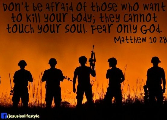 Don't be afraid of those who want to kill your body; they cannot touch your soul. Fear only God. Matthew 10:28