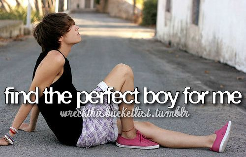 A Teenagers Bucket List! I Don't Think It Should Be That Hard To Find The Perfect Boy For Me! :)