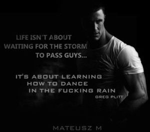 """Life isn't about waiting for the storm to pass. It'[s about learning how to dance in the fucking rain!"" ~ Greg Plitt"