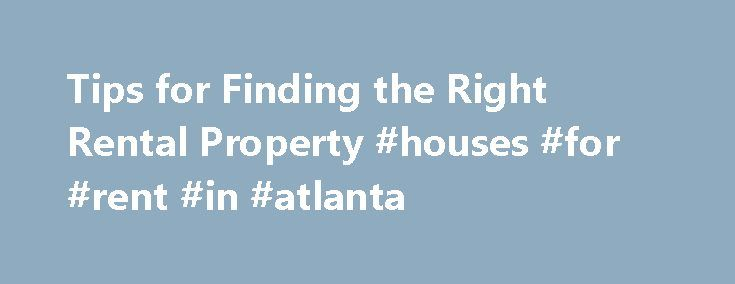 Tips for Finding the Right Rental Property #houses #for #rent #in #atlanta http://rental.remmont.com/tips-for-finding-the-right-rental-property-houses-for-rent-in-atlanta/  #finding rental properties # BLOG Tips for Finding the Right Rental Property If you like the idea of investing in something you can touch and feel, buying a rental property can be an attractive option. The key, experts say, is purchasing the right place up front. Here are some tips on locating a good rental...