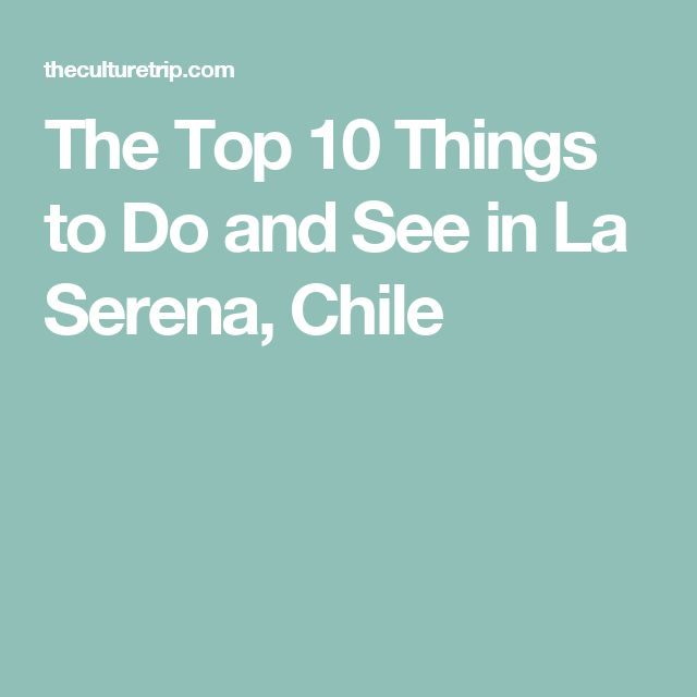 The Top 10 Things to Do and See in La Serena, Chile