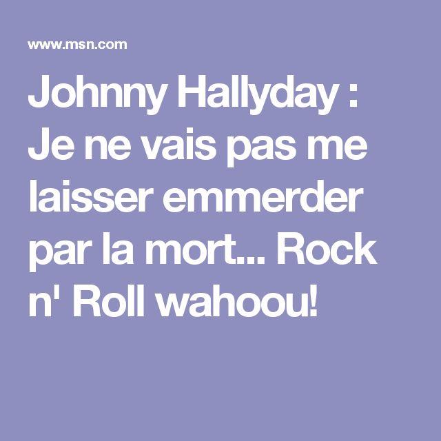 Johnny Hallyday : Je ne vais pas me laisser emmerder par la mort... Rock n' Roll wahoou!