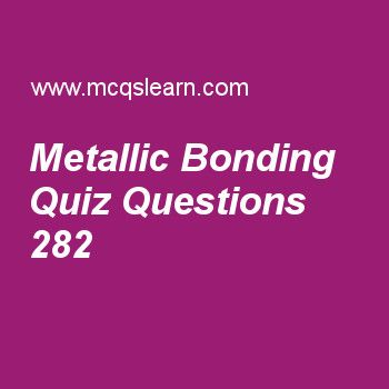 Learn quiz on metallic bonding, A level chemistry quiz 282 to practice. Free chemistry MCQs questions and answers to learn metallic bonding MCQs with answers. Practice MCQs to test knowledge on metallic bonding, ionic bonds and covalent bonds, electrolysis technique, ph calculations worksheets.  Free metallic bonding worksheet has multiple choice quiz questions as when high voltage will be passed through a metal, electricity will, answer key with choices as flow, stop, partially flow an..