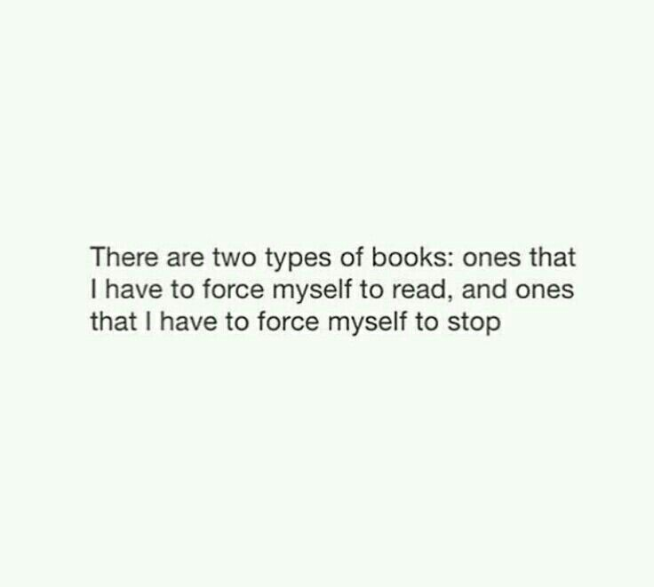 There are two types of books: ones that I have to force myself to read, and ones that I have to force myself to stop.