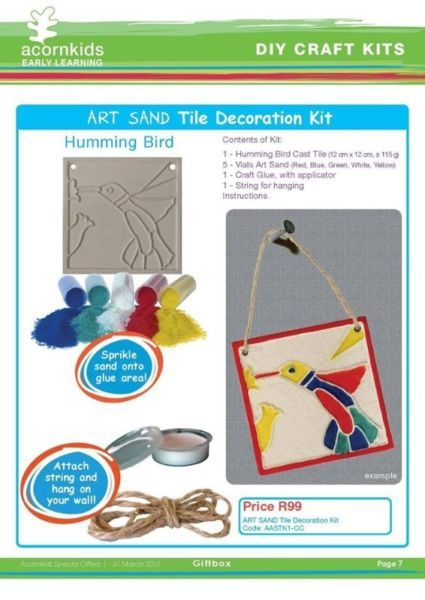 ARTSANDTile Decoration KitHumming BirdAunique Art Sand kit to make a picture on a cast pottery-style tile. Glue thecoloured sand into the different areas. Creative and exciting. Contents:1 - Cast Tile, Humming Bird Picture(12x12 cm)5 - Vials Art Sand (Red, Blue, Green, White, Yellow)1 - Craft Glue, with applicatorString for hangingInstructionsPrice excludes delivery - R22.50 emailed orders (acornkidsangela@gmail.com) / R45 online orders (www.acornkids.com/acornkidsangela). This Kit is ...