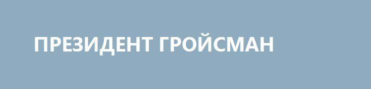 ПРЕЗИДЕНТ ГРОЙСМАН http://rusdozor.ru/2017/04/11/prezident-grojsman/  Легким движением пушистых ресниц, украшающих большие, навыкате глаза, в которых отражена вековая грусть исторического народа, Гройсман убрал верховного главнокомандующего. Пока из информационного поля. Полностью. Все телевизионные, радийные эфиры наполнены до краев мудростью Гройсмана, пожеланиями Гройсмана и светлыми планами Гройсмана.  ...