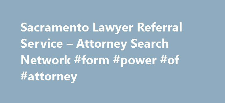 Sacramento Lawyer Referral Service – Attorney Search Network #form #power #of #attorney http://attorney.remmont.com/sacramento-lawyer-referral-service-attorney-search-network-form-power-of-attorney/  #attorney search network California State Bar Certified Sacramento CountyLawyer Referral Service Begin Your Search Here for an Sacramento County Lawyer Attorney Search Network is a State Bar Certified Lawyer Referral Service (#113) serving Sacrament County. We service Carmichael, Citus Heights…