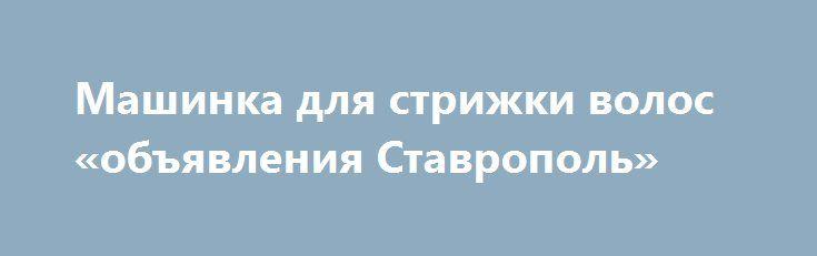 Машинка для стрижки волос «объявления Ставрополь» http://www.pogruzimvse.ru/doska8/?adv_id=1316  Купить машинку для стрижки волос с 20-ти процентной скидкой Babyliss e696e с гарантией качества и обслуживания Вы сможете у наших менеджеров, предварительно позвонив по телефону. Работаем круглосуточно. Оставьте в форме заказа Ваш телефон и Вам быстро перезвонят и проконсультируют. Реализуем, продаём, предлагаем: машинки для стрижки волос BaByliss E696E. Есть похожие модели и инструменты здесь…