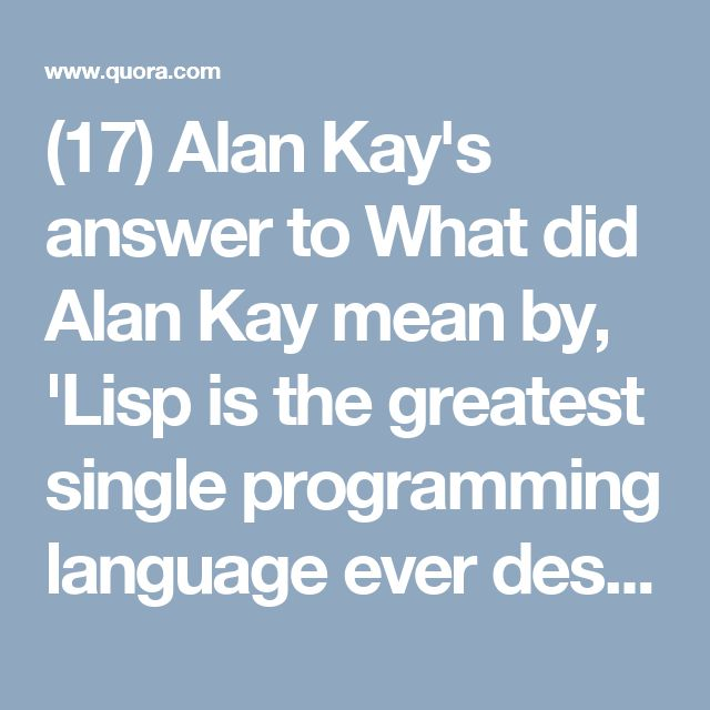 (17) Alan Kay's answer to What did Alan Kay mean by, 'Lisp is the greatest single programming language ever designed'? - Quora