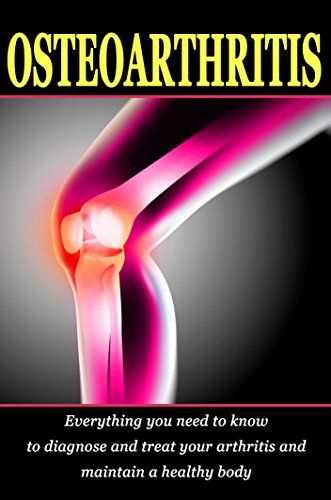 Osteoarthritis: Everything you need to know to diagnose and treat your arthritis and how to maintain a healthy body by Luka Je