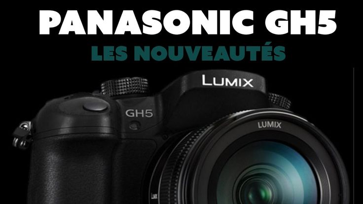 Panasonic GH5 - Tour d'horizon des nouveautés