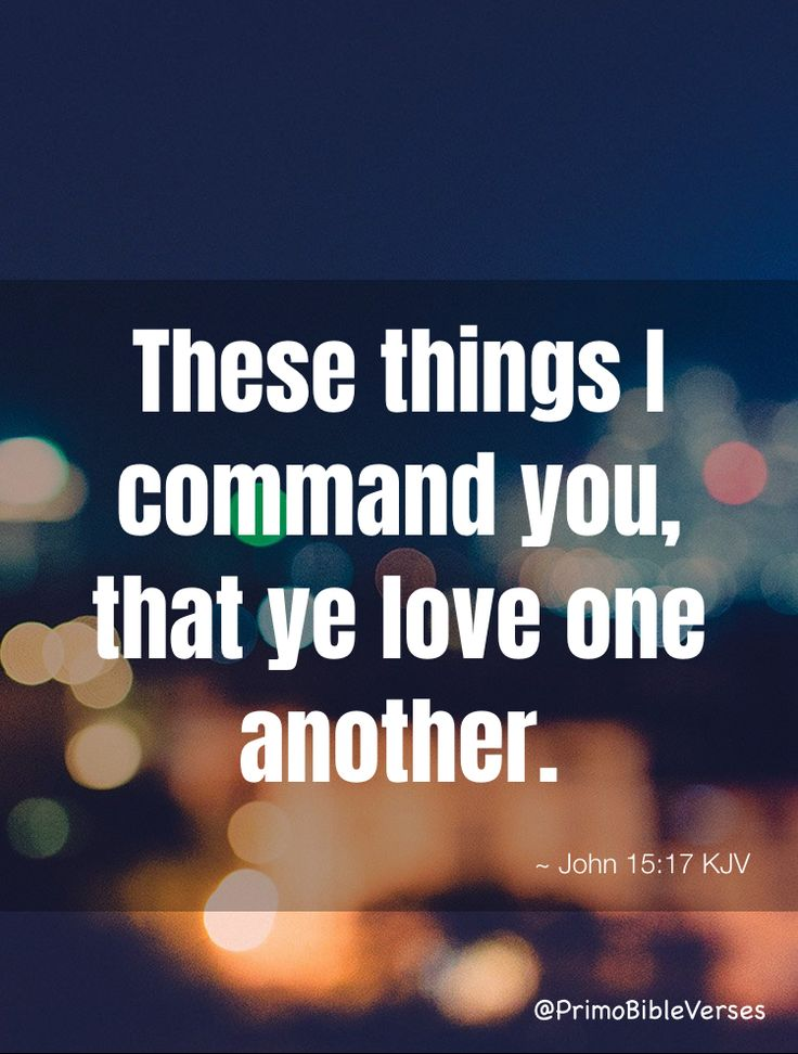 These things I command you, that ye love one another. ~ John 15:17 KJV