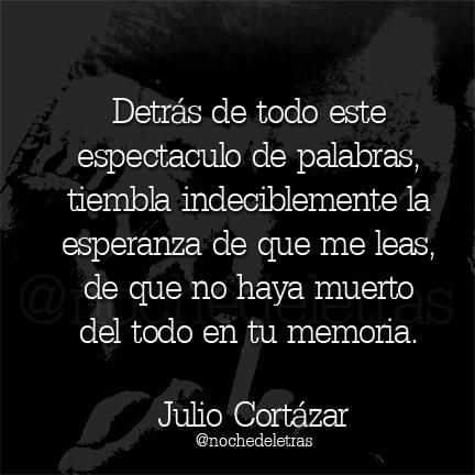 """""""Detrás de tofo este espectaculo de palabras, tiembla la esperanza de que me leas, de que no haya muerto del todo en tu memoria"""" - Julio Cortazar."""