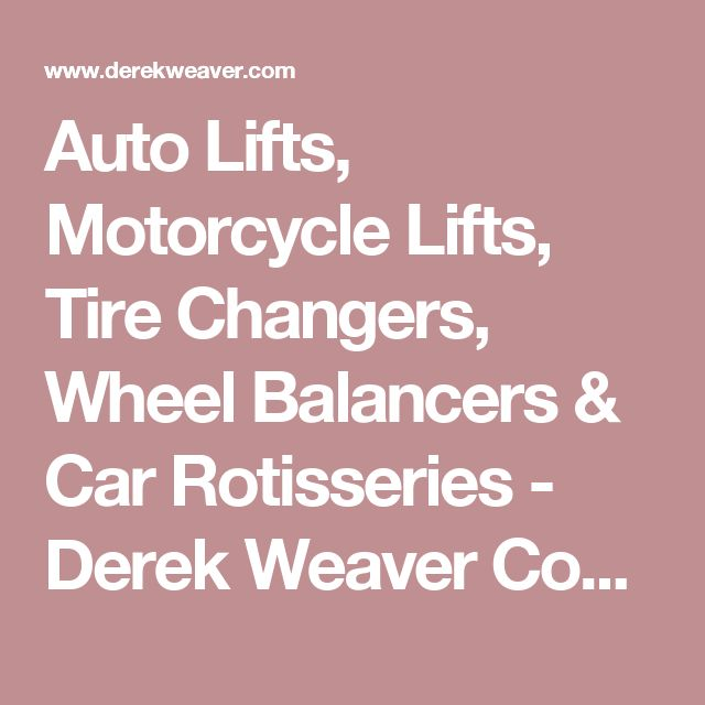 Auto Lifts, Motorcycle Lifts, Tire Changers, Wheel Balancers & Car Rotisseries - Derek Weaver Company