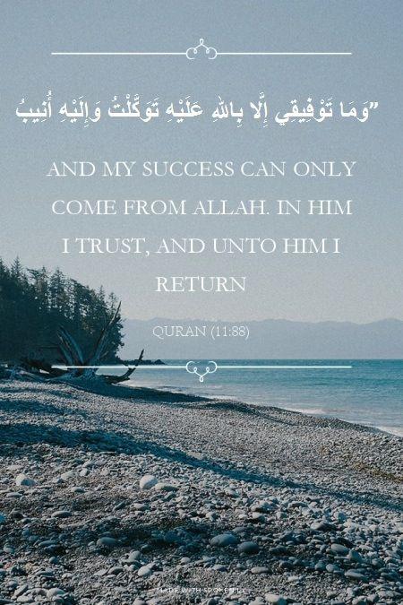 """وَمَا تَوْفِيقِي إِلَّا بِاللهِ عَلَيْهِ تَوَكَّلْتُ وَإِلَيْهِ أُنِيبُ"" — and my success can only come from Allah. In Him I trust, and unto Him I return.""quran surah Hud [11:88]"