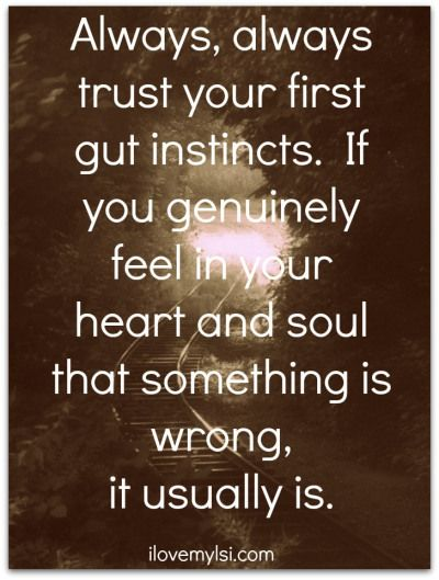 Always, always, trust your first gut instincts.  If you genuinely feel in your heart and soul that something is wrong, it usually is.