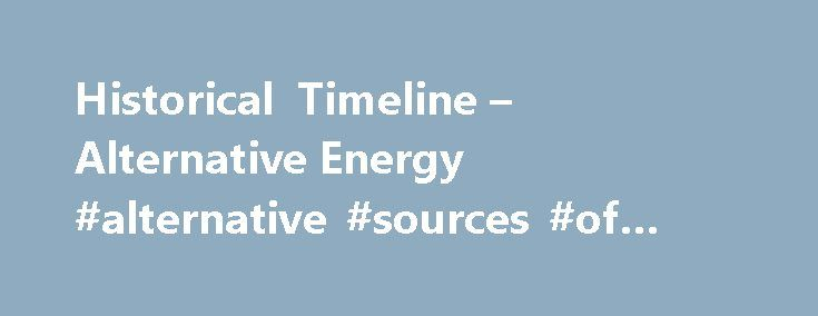 Historical Timeline – Alternative Energy #alternative #sources #of #energy http://energy.remmont.com/historical-timeline-alternative-energy-alternative-sources-of-energy-2/  #alternative sources of energy # WE WORKED HARD FOR YOU THIS ELECTION SEASON. ProCon.org fights against media bias, political advertising, bureaucrats, and corporations that try to tell you what to […]
