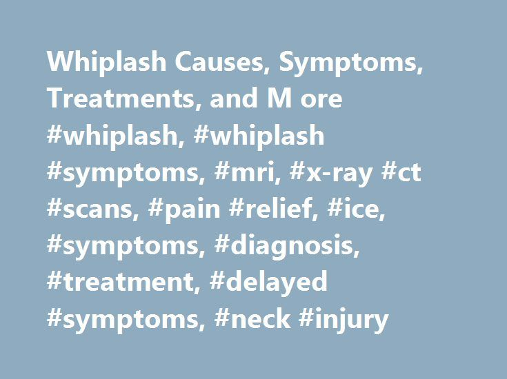 Whiplash Causes, Symptoms, Treatments, and M ore #whiplash, #whiplash #symptoms, #mri, #x-ray #ct #scans, #pain #relief, #ice, #symptoms, #diagnosis, #treatment, #delayed #symptoms, #neck #injury http://south-carolina.nef2.com/whiplash-causes-symptoms-treatments-and-m-ore-whiplash-whiplash-symptoms-mri-x-ray-ct-scans-pain-relief-ice-symptoms-diagnosis-treatment-delayed-symptoms-neck-injury/  # Whiplash Whiplash. also called neck sprain or neck strain, is injury to the neck. Whiplash is…