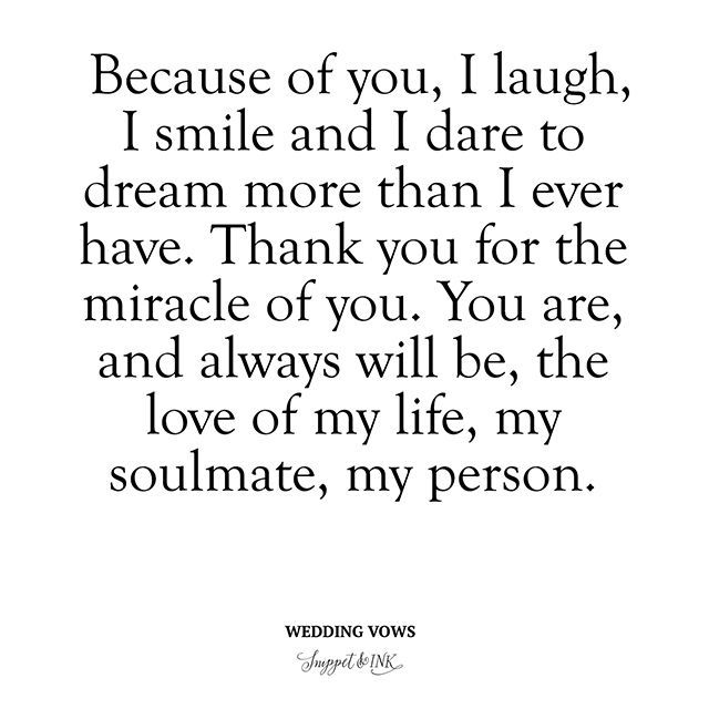 """Deep and Meaningful Wedding Vows - """"Because of you, I laugh, I smile and I dare to dream more than I ever have. Thank you for the miracle of you. You are, and always will be, the love of my life, my soulmate, my person."""". Wedding vow ideas. How to write wedding vows."""