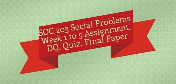 SOC 203 Social Problems Week 1 to 5 Assignment, DQ, Quiz, Final Paper Week 1 Discussion 1, The Sociological Imagination Discussion 2, Homelessness Quiz  Week 2 Assignment, Final Paper Preparation Discussion 1, Education and Equality Discussion 2, Title IX,Quiz  Week 3 Assignment, The Interconnection of Social Problems Discussion 1, Hate Crimes Discussion 2, Prisons and the War on Drugs Quiz  Week 4 Discussion 1, Gay Parenting Discussion 2, Reinventing Healthcare Quiz