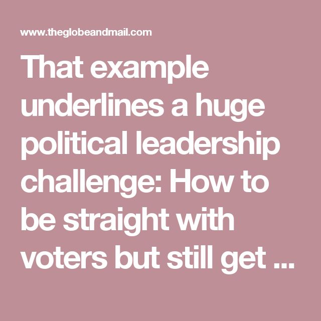 That example underlines a huge political leadership challenge: How to be straight with voters but still get elected. It is not only a question of political courage. It is also one of translating complex public-policy issues into digestible messages that can be transmitted by sound-byte dominated media.
