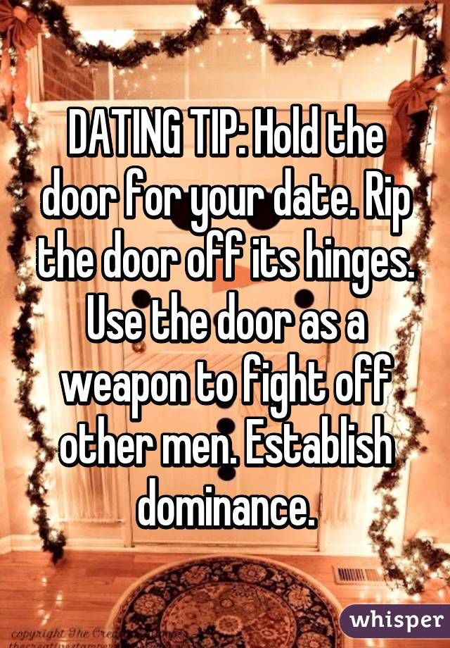 DATING TIP: Hold the door for your date. Rip the door off its hinges. Use the door as a weapon to fight off other men. Establish dominance.
