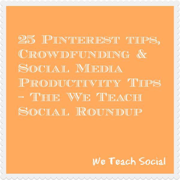 25 Pinterest tips, Crowdfunding & Social Media Productivity Tips – The We Teach Social Roundup