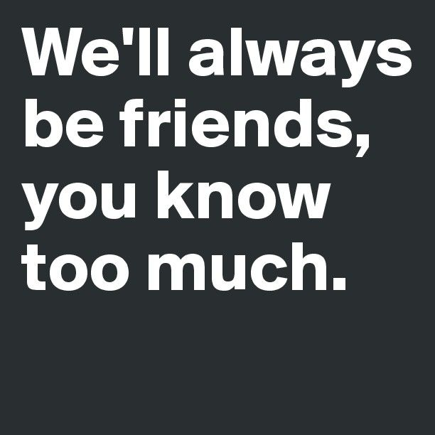 Its either stay friends or one of us has to die lol