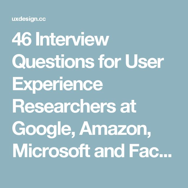 46 Interview Questions for User Experience Researchers at Google, Amazon, Microsoft and Facebook