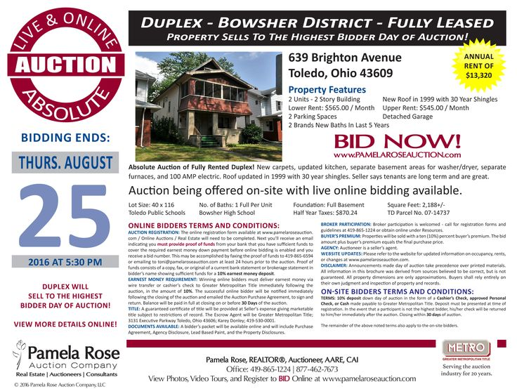 Absolute Auction of Duplex - 639 Brighton, Toledo, OH 43609 - Thurs, August 25, 2016 at 5:30 pm. Duplex with upper and lower 2 bedroom units with one bath each. Fully leased at $13,320 annually with longer term tenants. Improvements including roof in 1999 and more. Bowsher School District. Long term owner cash out. It's hard to find the good one's like this. Being offered onsite and live online bidding is available. View more online. Pamela Rose Auction Company, LLC.
