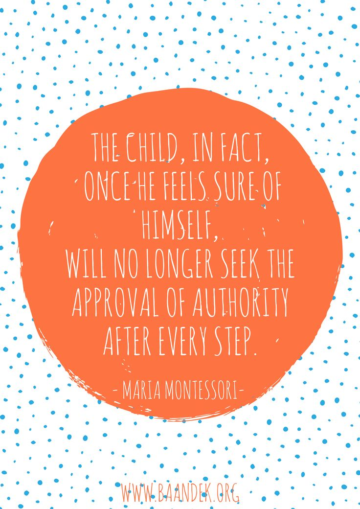 THE CHILD, IN FACT,  ONCE HE FEELS SURE OF HIMSELF,  WILL NO LONGER SEEK THE  APPROVAL OF AUTHORITY  AFTER EVERY STEP. #montessori #quote #mariamontessori