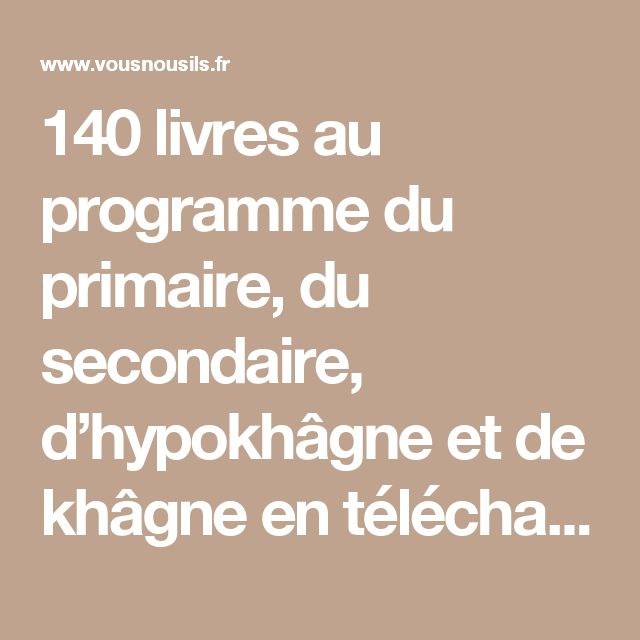 140 livres au programme du primaire, du secondaire, d'hypokhâgne et de khâgne en téléchargement gratuit » VousNousIls