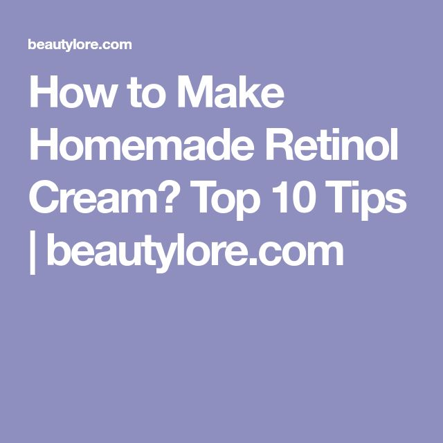 How to Make Homemade Retinol Cream? Top 10 Tips | beautylore.com