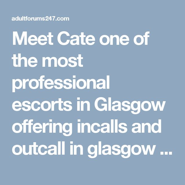 Meet Cate one of the most professional escorts in Glasgow offering incalls and outcall in glasgow City Centre and surrounding areas.