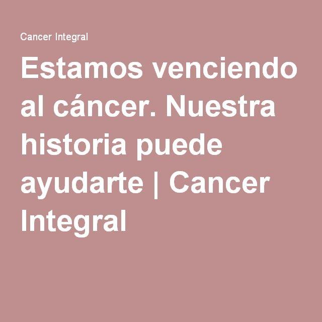 Estamos venciendo al cáncer. Nuestra historia puede ayudarte | Cancer Integral