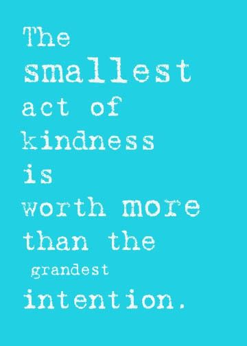 The smallest act of kindness is worth more than the grandest intention..