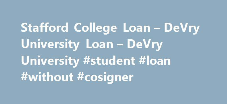 Stafford College Loan – DeVry University Loan – DeVry University #student #loan #without #cosigner http://loan-credit.nef2.com/stafford-college-loan-devry-university-loan-devry-university-student-loan-without-cosigner/  #educational loans # Explore loan options as part of your personalized financial plan For many students and parents, loans represent an important resource to help finance educational expenses. Whether federally or privately funded, loans can help fill the gap between…