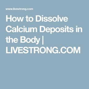 How to Dissolve Calcium Deposits in the Body | LIVESTRONG.COM