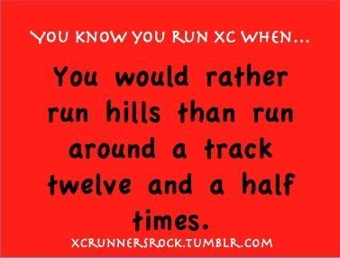 You know you run XC when...you would rather run hills than run around a track twelve and a half times.