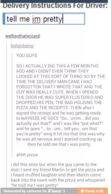 """OMG ONE TIME I DID THIS AND I FORGOT SO I MADE MY BOYFRIEND GET THE DOOR AND THE PIZZA DUDE FREAKED BECAUSE MY BOYFRIEND IS 6'1"""" AND HE ALMOST FELL DOWN THE STEPS IN FRONT OF THE HOUSE BEFORE TELLING MY BOYFRIEND THAT HE WAS PRETTY AND I ALMOST DIED OMG"""